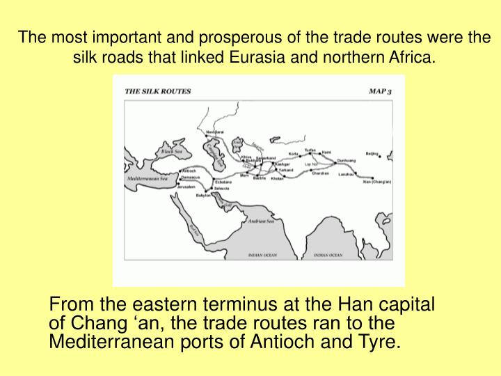 The most important and prosperous of the trade routes were the silk roads that linked Eurasia and northern Africa.
