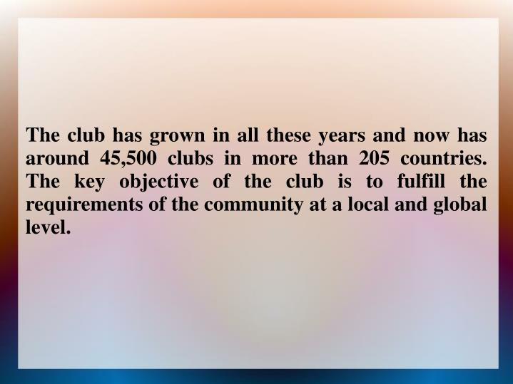 The club has grown in all these years and now has around 45,500 clubs in more than 205 countries. The key objective of the club is to fulfill the requirements of the community at a local and global level.
