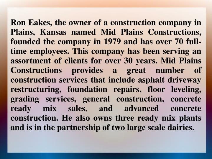 Ron Eakes, the owner of a construction company in Plains, Kansas named Mid Plains Constructions,  founded the company in 1979 and has over 70 full-time employees. This company has been serving an assortment of clients for over 30 years. Mid Plains Constructions provides a great number of construction services that include asphalt driveway restructuring, foundation repairs, floor leveling, grading services, general construction, concrete ready mix sales, and advanced concrete construction. He also owns three ready mix plants and is in the partnership of two large scale dairies.