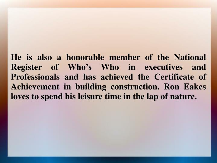 He is also a honorable member of the National Register of Who's Who in executives and Professionals and has achieved the Certificate of Achievement in building construction. Ron Eakes loves to spend his leisure time in the lap of nature.