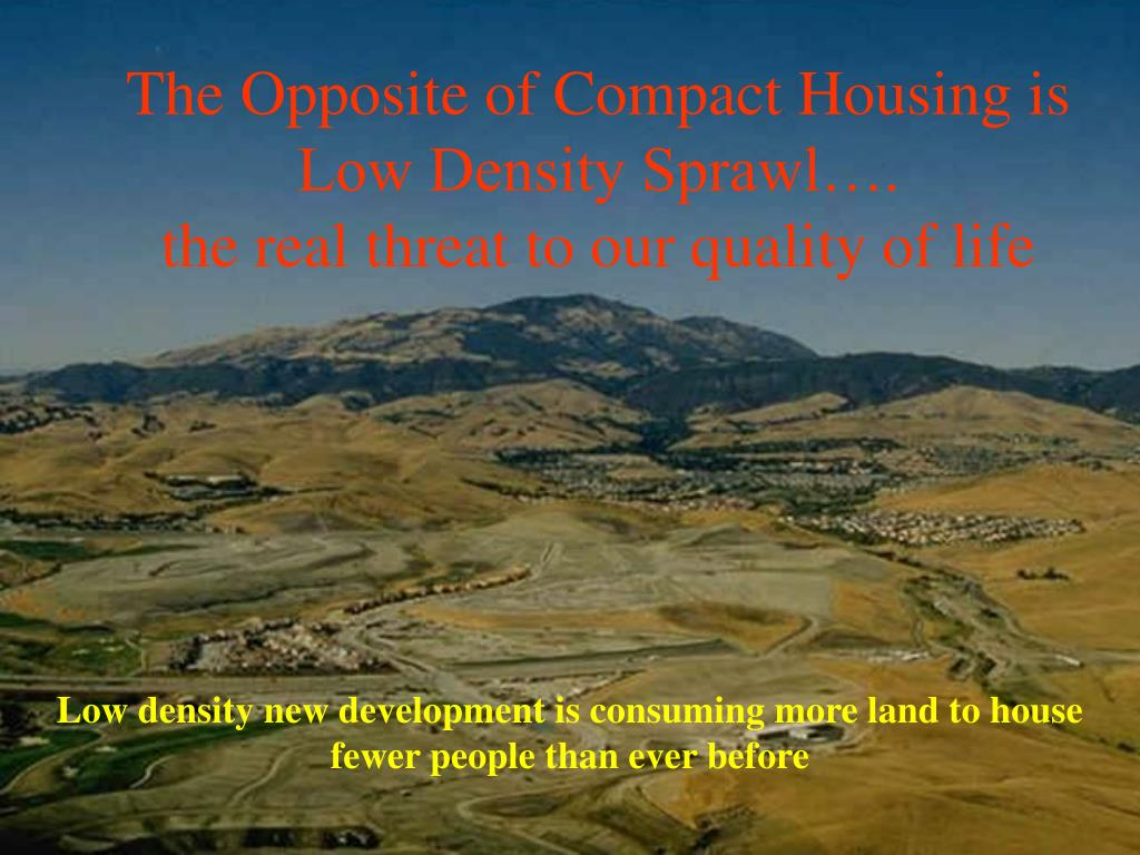 The Opposite of Compact Housing is            Low Density Sprawl….                                the real threat to our quality of life