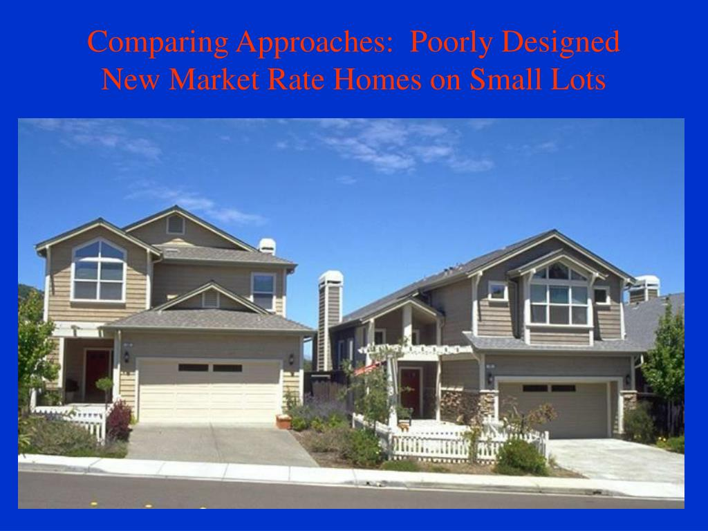 Comparing Approaches:  Poorly Designed New Market Rate Homes on Small Lots