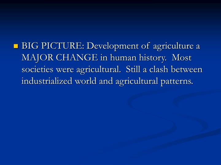 BIG PICTURE: Development of agriculture a MAJOR CHANGE in human history.  Most societies were agricultural.  Still a clash between industrialized world and agricultural patterns.