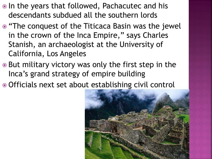 In the years that followed, Pachacutec and his descendants subdued all the southern lords