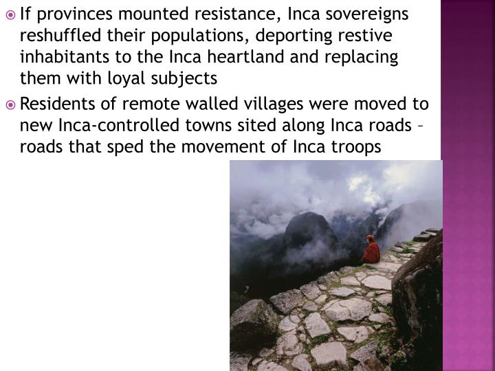 If provinces mounted resistance, Inca sovereigns reshuffled their populations, deporting restive inhabitants to the Inca heartland and replacing them with loyal subjects
