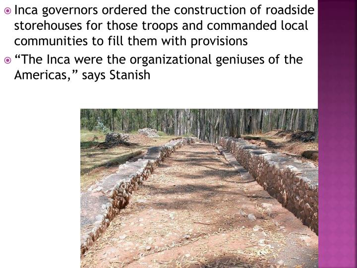 Inca governors ordered the construction of roadside storehouses for those troops and commanded local communities to fill them with provisions