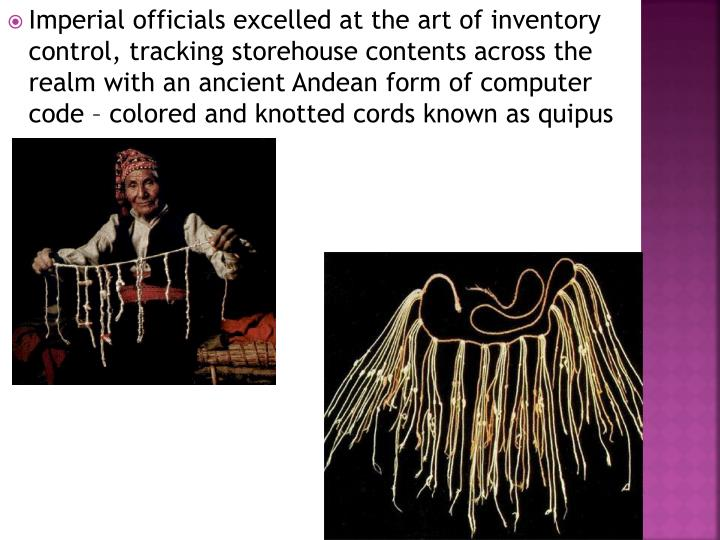 Imperial officials excelled at the art of inventory control, tracking storehouse contents across the realm with an ancient Andean form of computer code – colored and knotted cords known as quipus