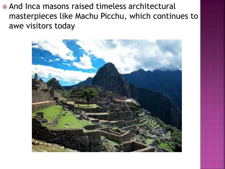 And Inca masons raised timeless architectural masterpieces like Machu Picchu, which continues to awe visitors today