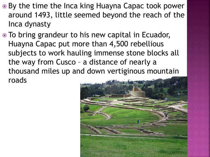 By the time the Inca king Huayna Capac took power around 1493, little seemed beyond the reach of the Inca dynasty