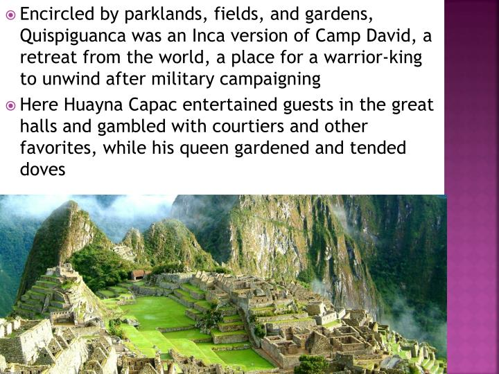 Encircled by parklands, fields, and gardens, Quispiguanca was an Inca version of Camp David, a retreat from the world, a place for a warrior-king to unwind after military campaigning