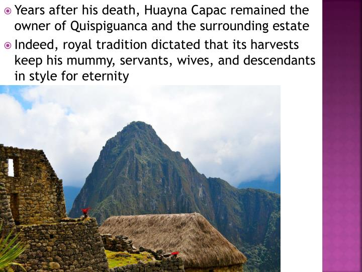 Years after his death, Huayna Capac remained the owner of Quispiguanca and the surrounding estate