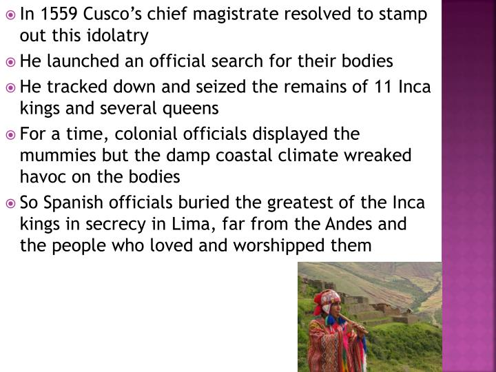 In 1559 Cusco's chief magistrate resolved to stamp out this idolatry