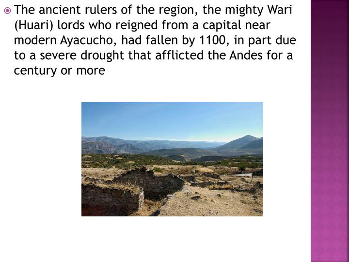 The ancient rulers of the region, the mighty Wari (Huari) lords who reigned from a capital near modern Ayacucho, had fallen by 1100, in part due to a severe drought that afflicted the Andes for a century or more