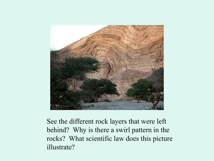 See the different rock layers that were left behind?  Why is there a swirl pattern in the rocks?  What scientific law does this picture illustrate?