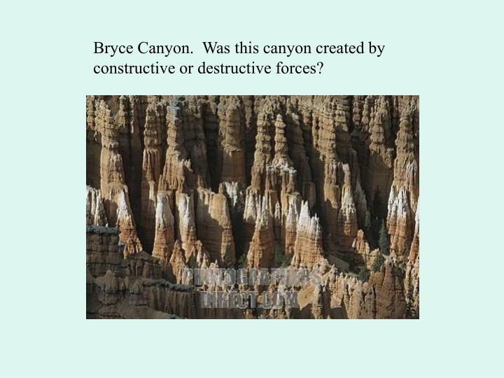 Bryce Canyon.  Was this canyon created by constructive or destructive forces?