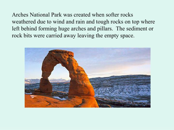 Arches National Park was created when softer rocks weathered due to wind and rain and tough rocks on top where left behind forming huge arches and pillars.  The sediment or rock bits were carried away leaving the empty space.