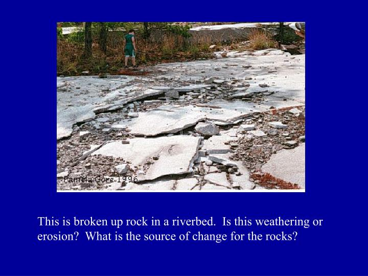 This is broken up rock in a riverbed.  Is this weathering or erosion?  What is the source of change for the rocks?