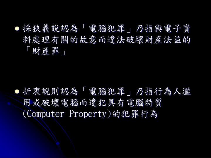 採狹義說認為「電腦犯罪」乃指與電子資料處理有關的故意而違法破壞財產法益的「財產罪」