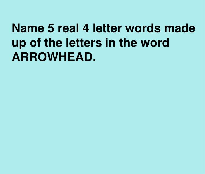 Name 5 real 4 letter words made up of the letters in the word ARROWHEAD.