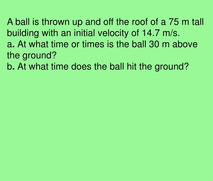 A ball is thrown up and off the roof of a 75 m tall building with an initial velocity of 14.7 m/s.