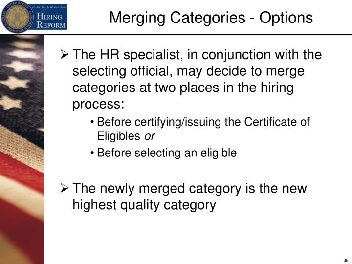 The HR specialist, in conjunction with the selecting official, may decide to merge categories at two places in the hiring process: