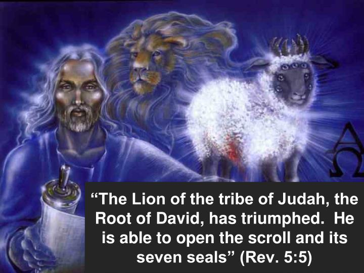 """The Lion of the tribe of Judah, the Root of David, has triumphed.  He is able to open the scroll and its seven seals"" (Rev. 5:5)"