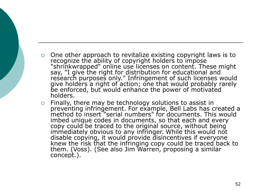 """One other approach to revitalize existing copyright laws is to recognize the ability of copyright holders to impose """"shrinkwrapped"""" online use licenses on content. These might say, """"I give the right for distribution for educational and research purposes only."""" Infringement of such licenses would give holders a right of action; one that would probably rarely be enforced, but would enhance the power of motivated holders."""