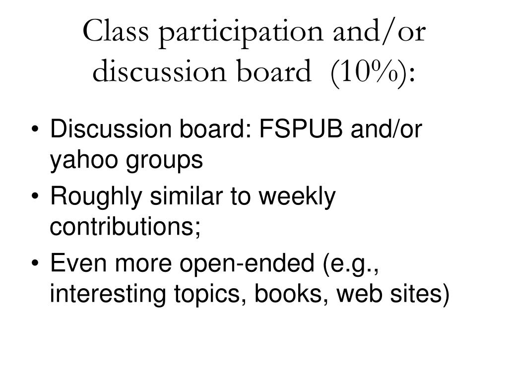 Class participation and/or discussion board  (10%):