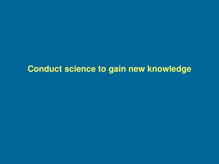 Conduct science to gain new knowledge