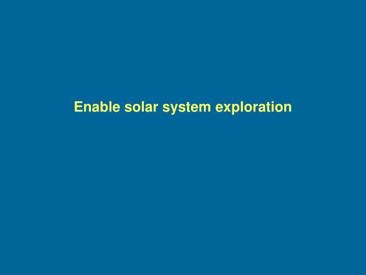Enable solar system exploration
