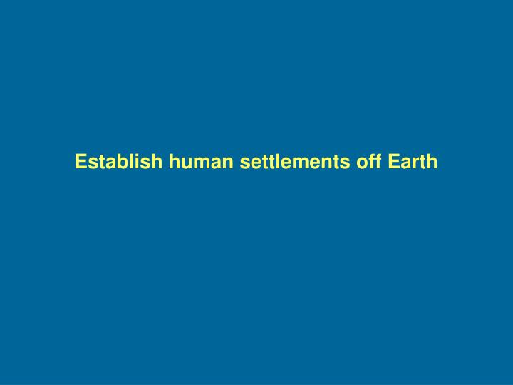 Establish human settlements off Earth