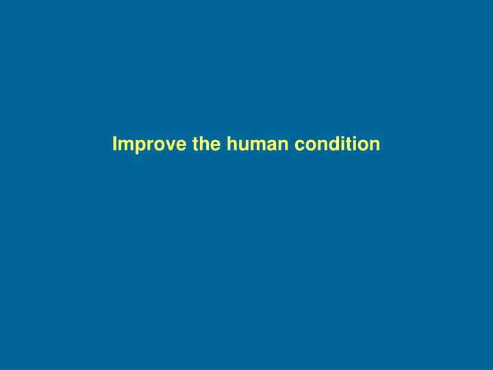 Improve the human condition