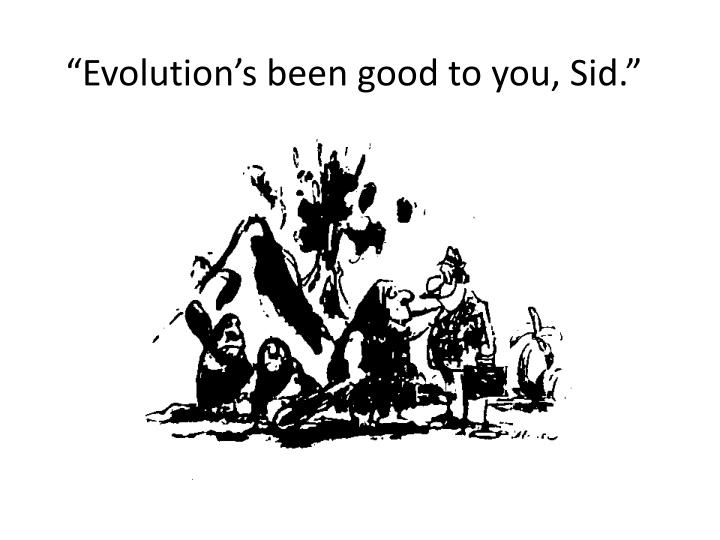 """Evolution's been good to you, Sid."""
