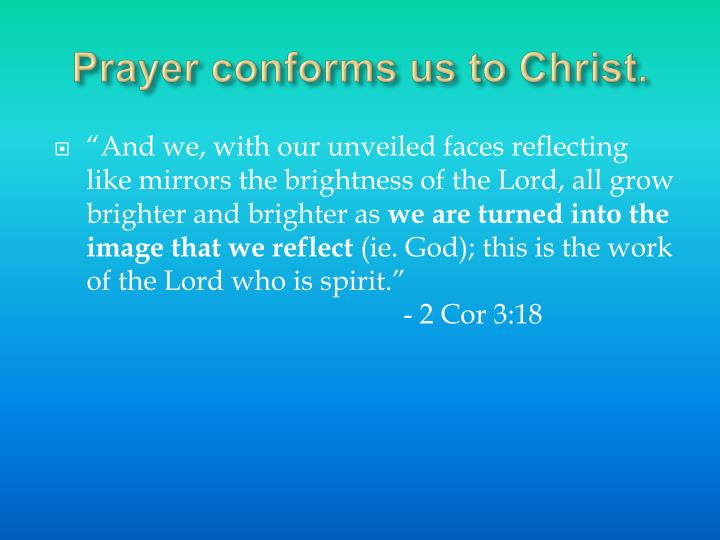 Prayer conforms us to Christ.