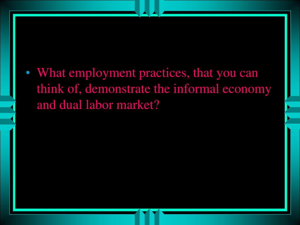 What employment practices, that you can think of, demonstrate the informal economy and dual labor market?