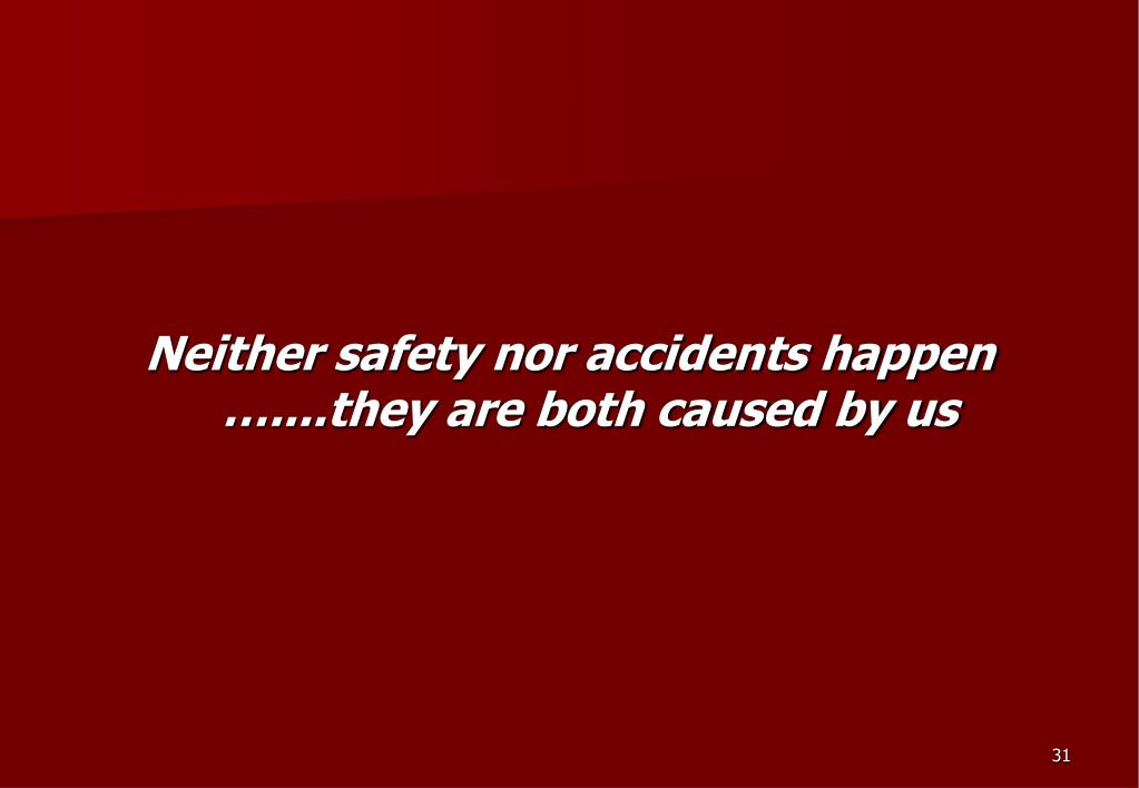 Neither safety nor accidents happen …....they are both caused by us