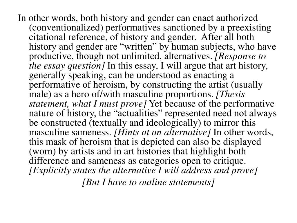 "In other words, both history and gender can enact authorized (conventionalized) performatives sanctioned by a preexisting citational reference, of history and gender.  After all both history and gender are ""written"" by human subjects, who have productive, though not unlimited, alternatives."