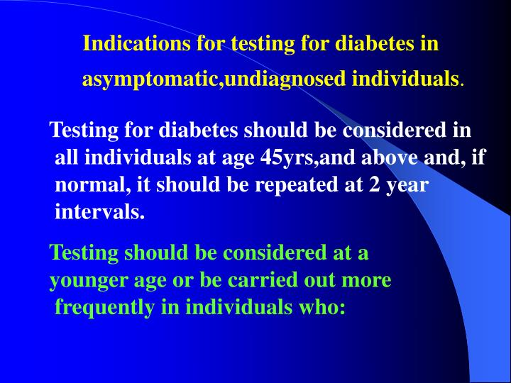 Indications for testing for diabetes in asymptomatic,undiagnosed individuals