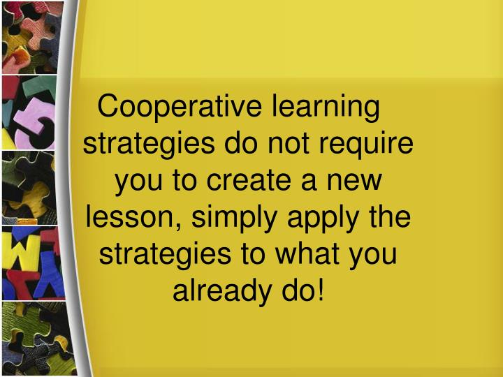 Cooperative learning strategies do not require you to create a new lesson, simply apply the strategies to what you already do!