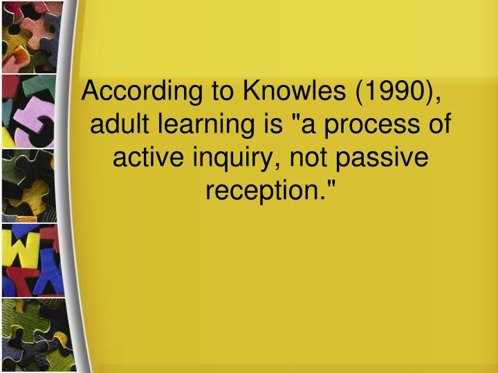 "According to Knowles (1990), adult learning is ""a process of active inquiry, not passive reception."""