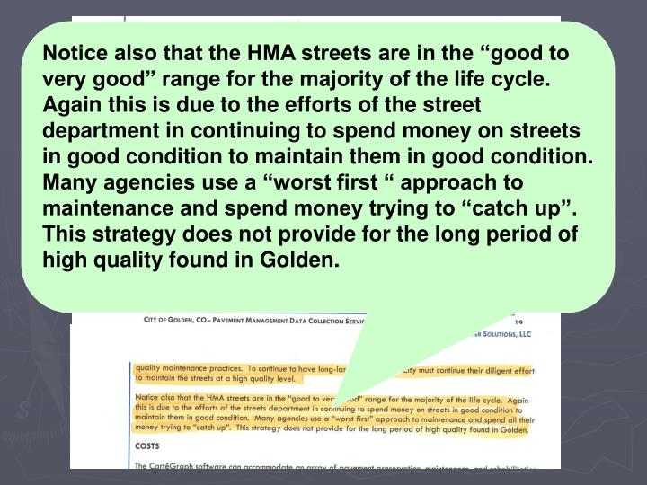 "Notice also that the HMA streets are in the ""good to very good"" range for the majority of the life cycle. Again this is due to the efforts of the street department in continuing to spend money on streets in good condition to maintain them in good condition. Many agencies use a ""worst first "" approach to maintenance and spend money trying to ""catch up"". This strategy does not provide for the long period of high quality found in Golden."