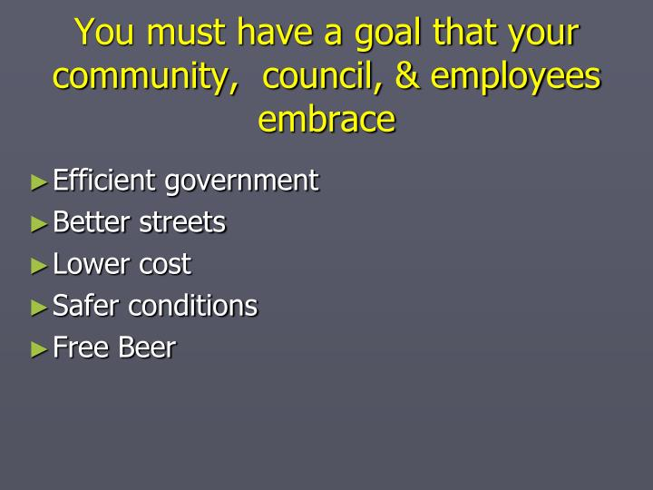 You must have a goal that your community,  council, & employees embrace