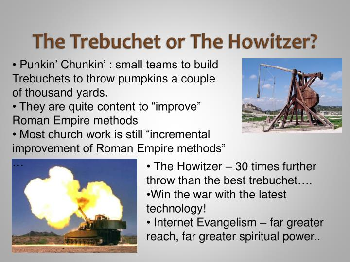 The trebuchet or the howitzer