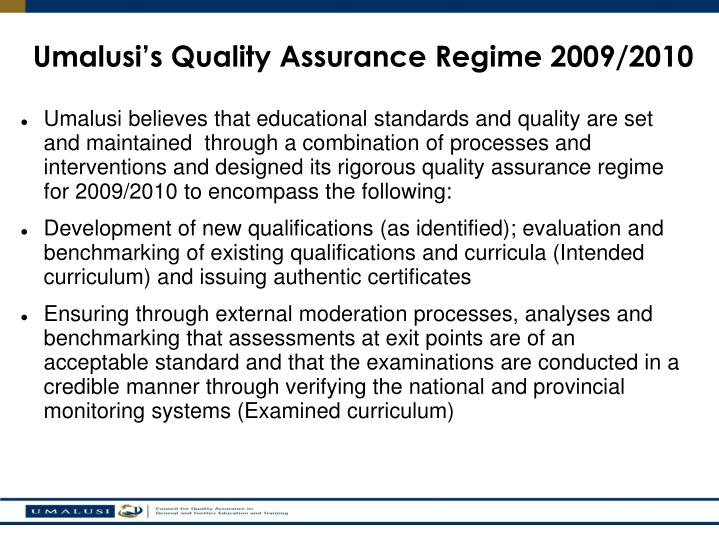 Umalusi believes that educational standards and quality are set and maintained  through a combination of processes and interventions and designed its rigorous quality assurance regime for 2009/2010 to encompass the following: