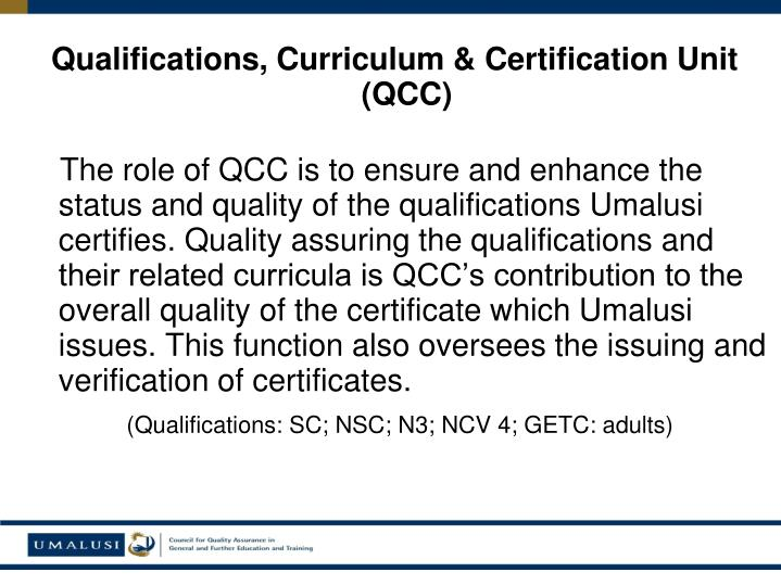 The role of QCC is to ensure and enhance the status and quality of the qualifications Umalusi certifies. Quality assuring the qualifications and their related curricula is QCC's contribution to the overall quality of the certificate which Umalusi issues. This function also oversees the issuing and verification of certificates.