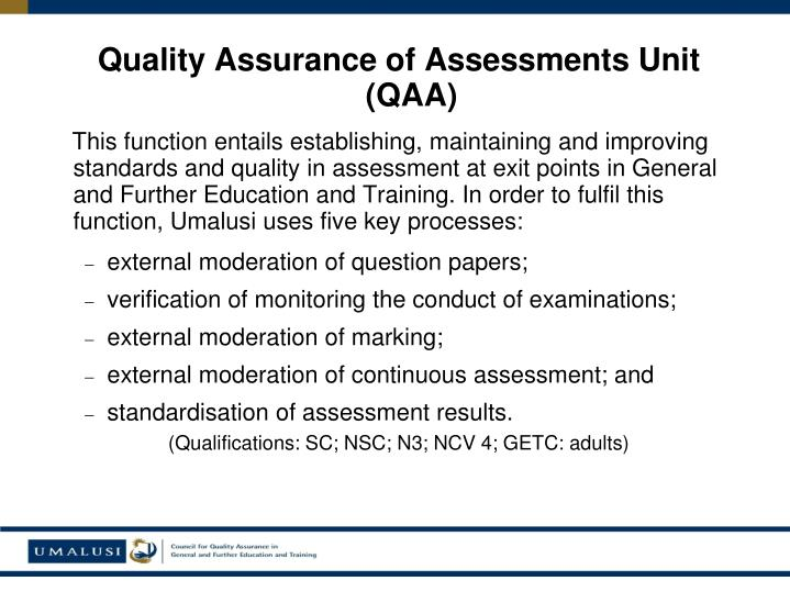 This function entails establishing, maintaining and improving standards and quality in assessment at exit points in General and Further Education and Training. In order to fulfil this function, Umalusi uses five key processes: