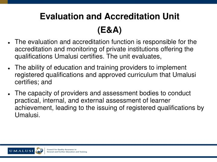 The evaluation and accreditation function is responsible for the accreditation and monitoring of private institutions offering the qualifications Umalusi certifies. The unit evaluates,