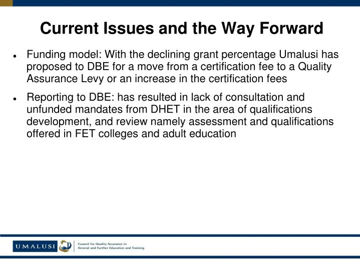 Funding model: With the declining grant percentage Umalusi has proposed to DBE for a move from a certification fee to a Quality Assurance Levy or an increase in the certification fees