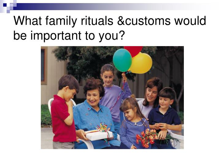 What family rituals &customs would be important to you?