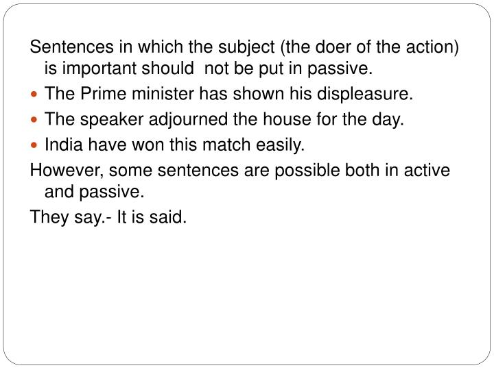 Sentences in which the subject (the doer of the action) is important should  not be put in passive.